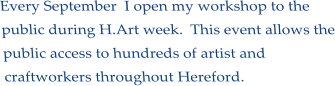 Every September  I open my workshop to the public during H.Art week.  This event allows the public access to hundreds of artist and craftworkers throughout Hereford.